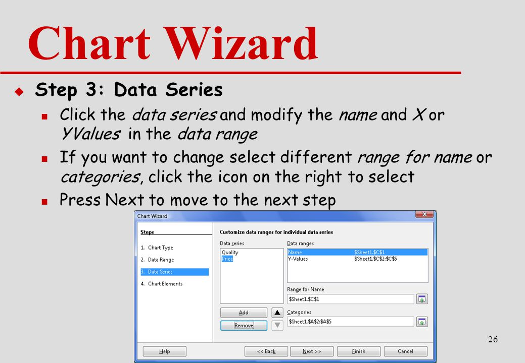 26 Chart Wizard  Step 3: Data Series Click the data series and modify the name and X or YValues in the data range If you want to change select different range for name or categories, click the icon on the right to select Press Next to move to the next step
