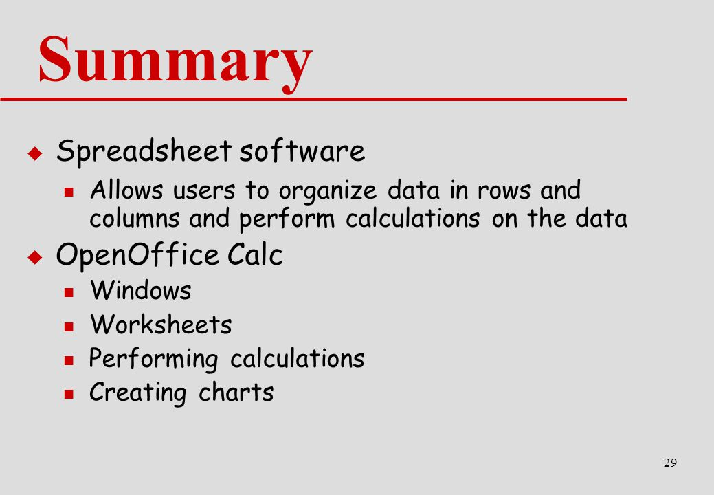 29 Summary  Spreadsheet software Allows users to organize data in rows and columns and perform calculations on the data  OpenOffice Calc Windows Worksheets Performing calculations Creating charts