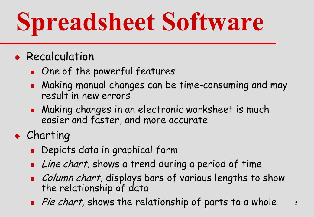 5 Spreadsheet Software  Recalculation One of the powerful features Making manual changes can be time-consuming and may result in new errors Making changes in an electronic worksheet is much easier and faster, and more accurate  Charting Depicts data in graphical form Line chart, shows a trend during a period of time Column chart, displays bars of various lengths to show the relationship of data Pie chart, shows the relationship of parts to a whole