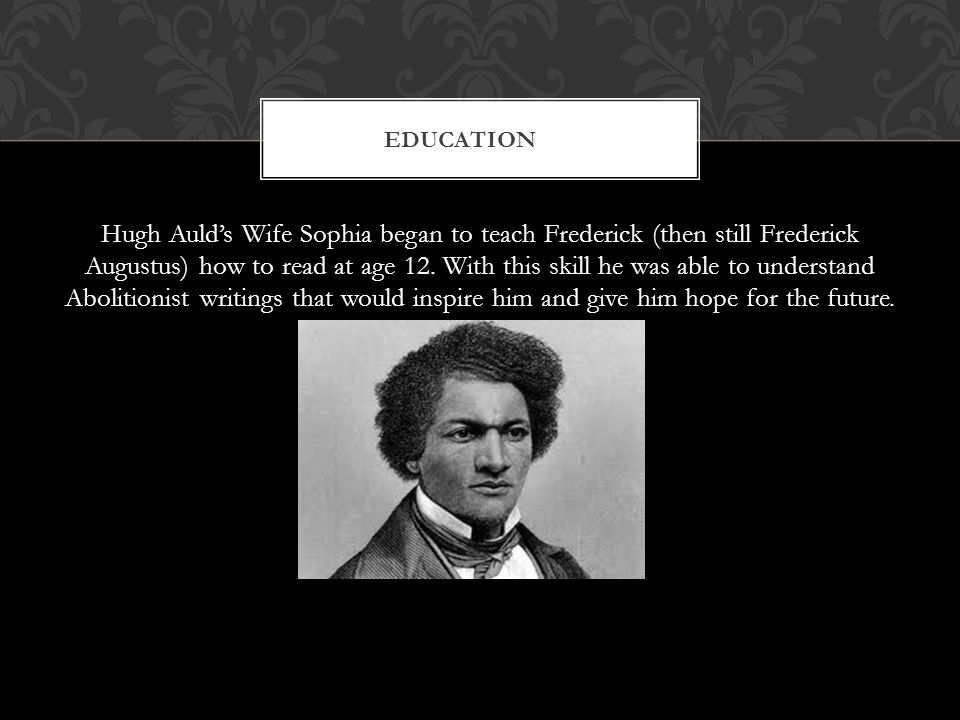 Hugh Auld's Wife Sophia began to teach Frederick (then still Frederick Augustus) how to read at age 12.