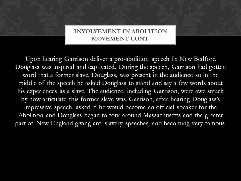 Upon hearing Garrison deliver a pro-abolition speech In New Bedford Douglass was inspired and captivated.