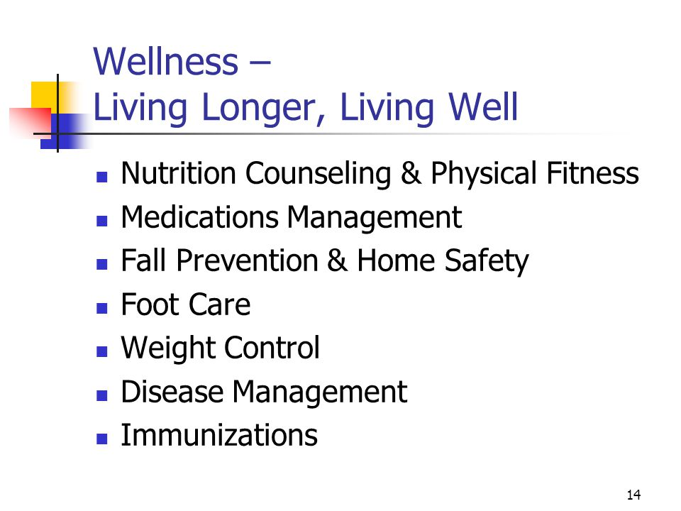 14 Wellness – Living Longer, Living Well Nutrition Counseling & Physical Fitness Medications Management Fall Prevention & Home Safety Foot Care Weight Control Disease Management Immunizations