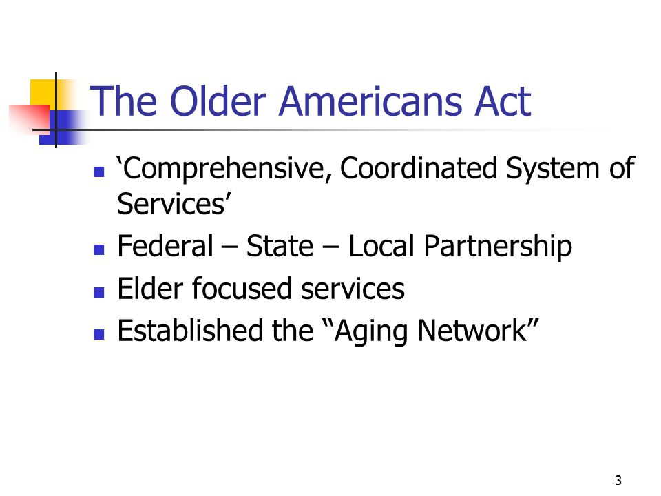 3 The Older Americans Act 'Comprehensive, Coordinated System of Services' Federal – State – Local Partnership Elder focused services Established the Aging Network