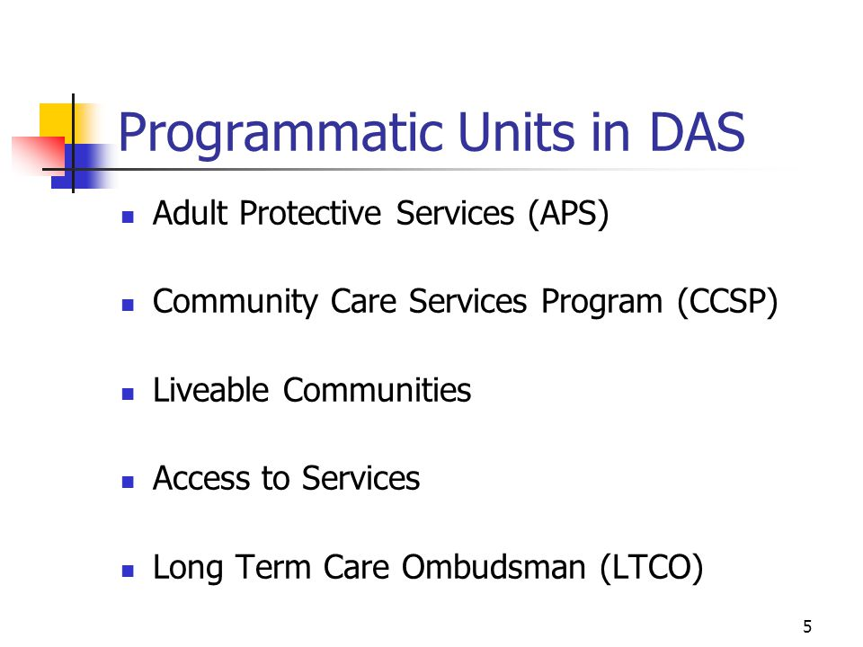 5 Programmatic Units in DAS Adult Protective Services (APS) Community Care Services Program (CCSP) Liveable Communities Access to Services Long Term Care Ombudsman (LTCO)