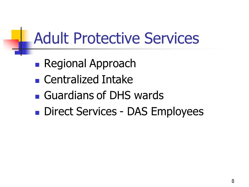 8 Adult Protective Services Regional Approach Centralized Intake Guardians of DHS wards Direct Services - DAS Employees