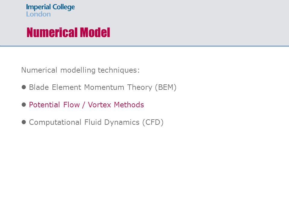 Numerical Model Numerical modelling techniques: Blade Element Momentum Theory (BEM) Potential Flow / Vortex Methods Computational Fluid Dynamics (CFD)