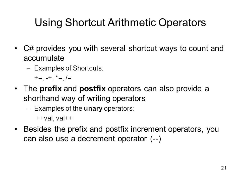 21 Using Shortcut Arithmetic Operators C# provides you with several shortcut ways to count and accumulate –Examples of Shortcuts: +=, -+, *=, /= The prefix and postfix operators can also provide a shorthand way of writing operators –Examples of the unary operators: ++val, val++ Besides the prefix and postfix increment operators, you can also use a decrement operator (--)