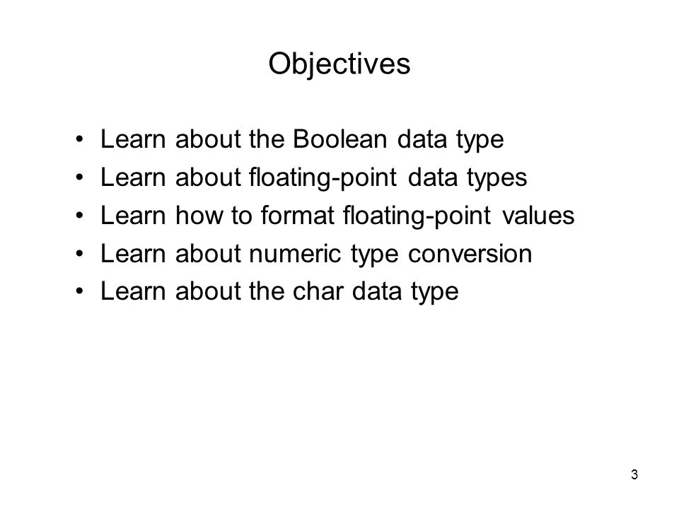 3 Objectives Learn about the Boolean data type Learn about floating-point data types Learn how to format floating-point values Learn about numeric type conversion Learn about the char data type