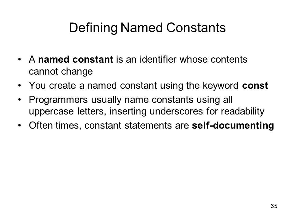 35 Defining Named Constants A named constant is an identifier whose contents cannot change You create a named constant using the keyword const Programmers usually name constants using all uppercase letters, inserting underscores for readability Often times, constant statements are self-documenting