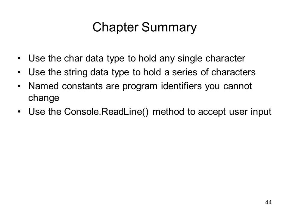 44 Chapter Summary Use the char data type to hold any single character Use the string data type to hold a series of characters Named constants are program identifiers you cannot change Use the Console.ReadLine() method to accept user input