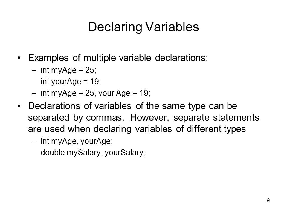 9 Declaring Variables Examples of multiple variable declarations: –int myAge = 25; int yourAge = 19; –int myAge = 25, your Age = 19; Declarations of variables of the same type can be separated by commas.