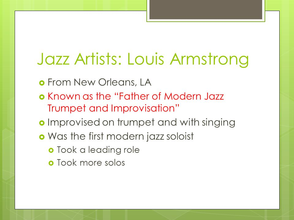 Jazz Artists: Louis Armstrong  From New Orleans, LA  Known as the Father of Modern Jazz Trumpet and Improvisation  Improvised on trumpet and with singing  Was the first modern jazz soloist  Took a leading role  Took more solos