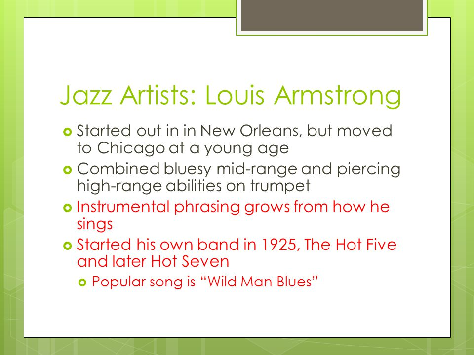 Jazz Artists: Louis Armstrong  Started out in in New Orleans, but moved to Chicago at a young age  Combined bluesy mid-range and piercing high-range abilities on trumpet  Instrumental phrasing grows from how he sings  Started his own band in 1925, The Hot Five and later Hot Seven  Popular song is Wild Man Blues