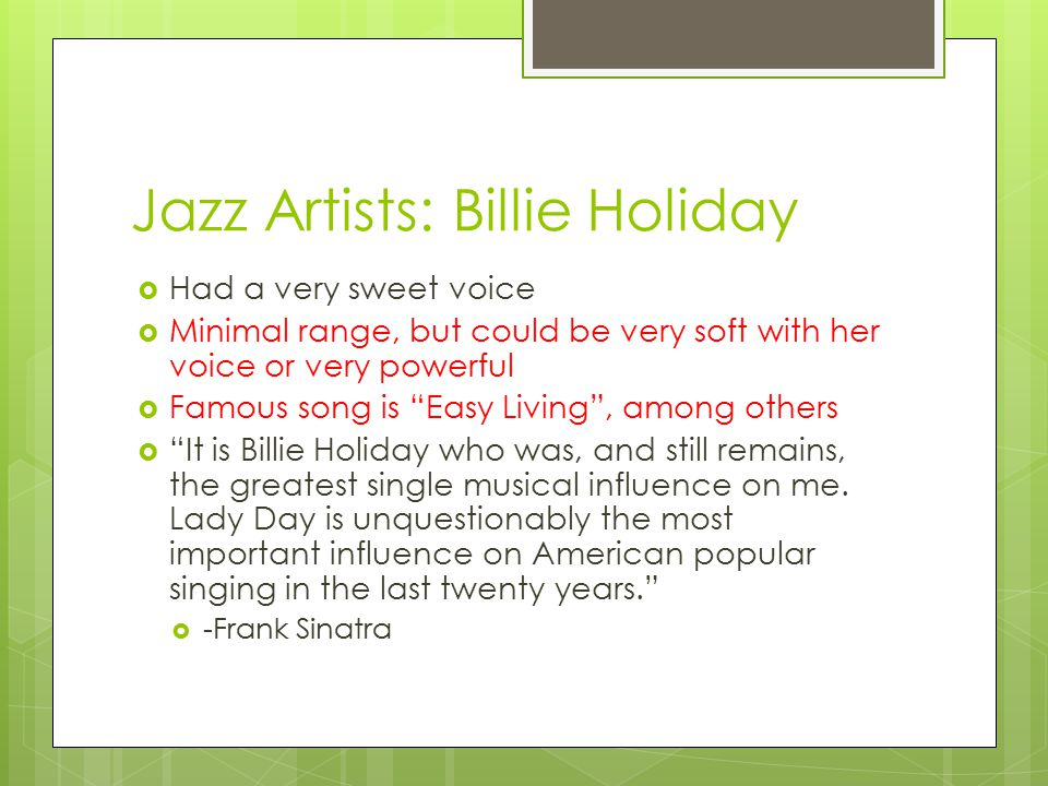 Jazz Artists: Billie Holiday  Had a very sweet voice  Minimal range, but could be very soft with her voice or very powerful  Famous song is Easy Living , among others  It is Billie Holiday who was, and still remains, the greatest single musical influence on me.