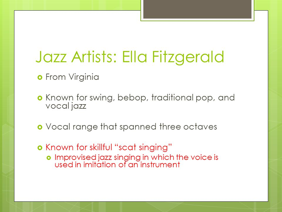 Jazz Artists: Ella Fitzgerald  From Virginia  Known for swing, bebop, traditional pop, and vocal jazz  Vocal range that spanned three octaves  Known for skillful scat singing  Improvised jazz singing in which the voice is used in imitation of an instrument