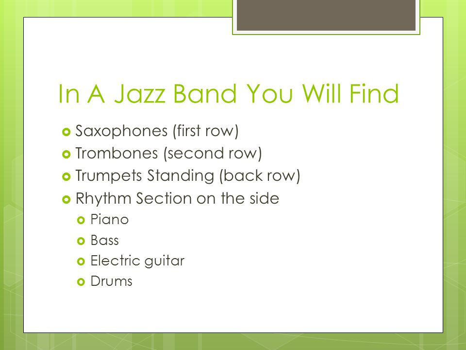 In A Jazz Band You Will Find  Saxophones (first row)  Trombones (second row)  Trumpets Standing (back row)  Rhythm Section on the side  Piano  Bass  Electric guitar  Drums