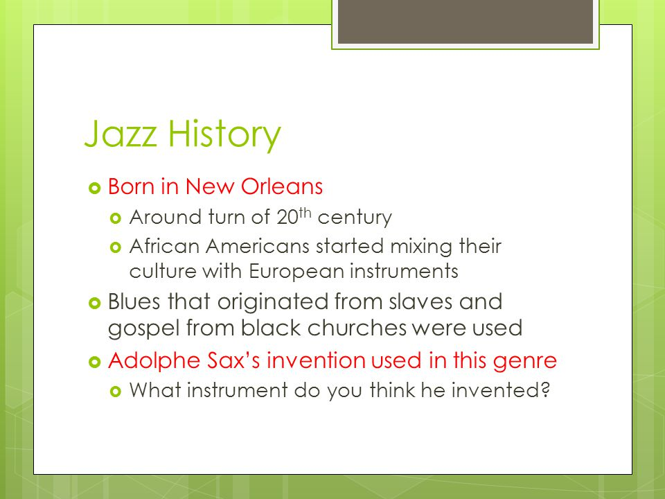 Jazz History  Born in New Orleans  Around turn of 20 th century  African Americans started mixing their culture with European instruments  Blues that originated from slaves and gospel from black churches were used  Adolphe Sax's invention used in this genre  What instrument do you think he invented
