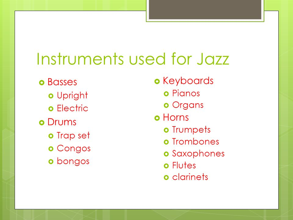 Instruments used for Jazz  Basses  Upright  Electric  Drums  Trap set  Congos  bongos  Keyboards  Pianos  Organs  Horns  Trumpets  Trombones  Saxophones  Flutes  clarinets