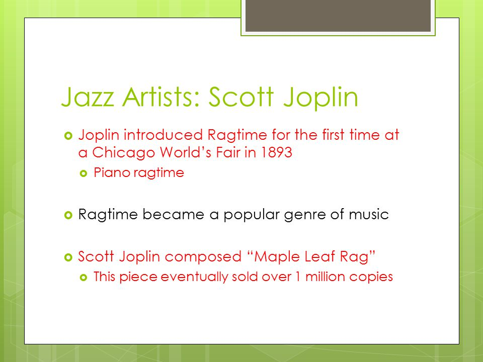 Jazz Artists: Scott Joplin  Joplin introduced Ragtime for the first time at a Chicago World's Fair in 1893  Piano ragtime  Ragtime became a popular genre of music  Scott Joplin composed Maple Leaf Rag  This piece eventually sold over 1 million copies