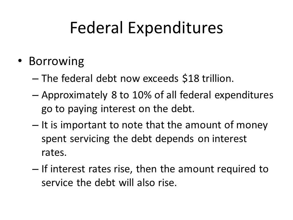 Federal Expenditures Borrowing – The federal debt now exceeds $18 trillion.