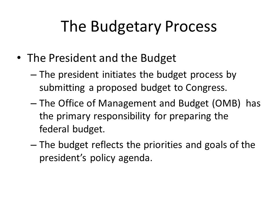 The Budgetary Process The President and the Budget – The president initiates the budget process by submitting a proposed budget to Congress.