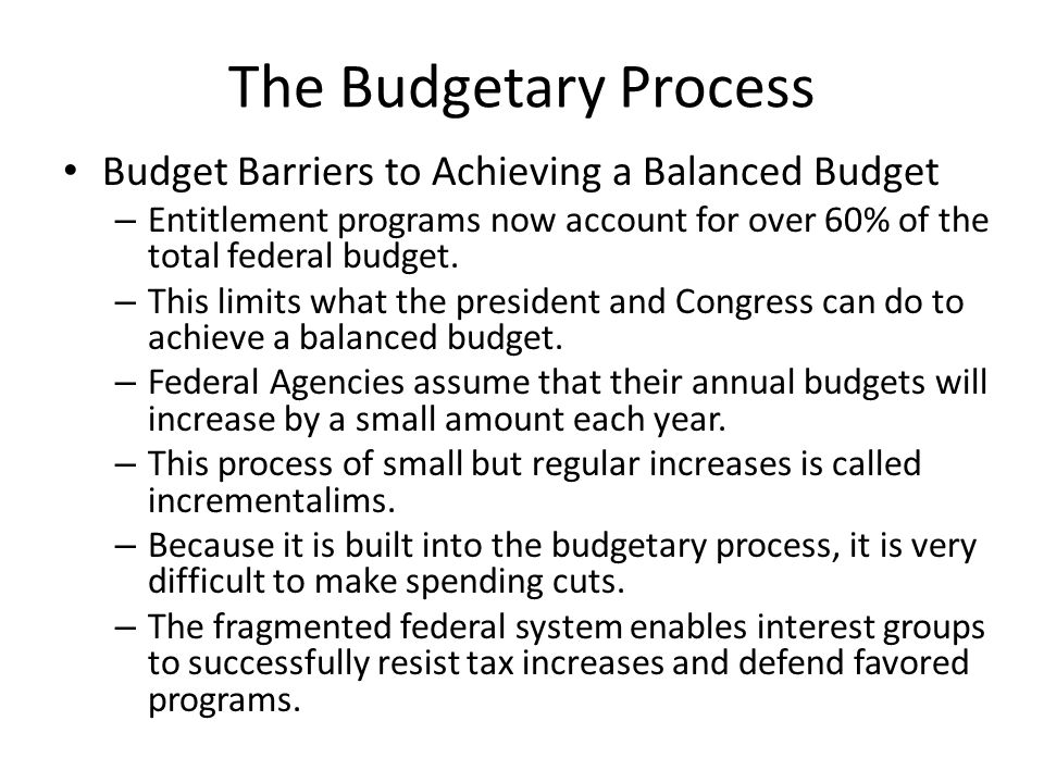 The Budgetary Process Budget Barriers to Achieving a Balanced Budget – Entitlement programs now account for over 60% of the total federal budget.