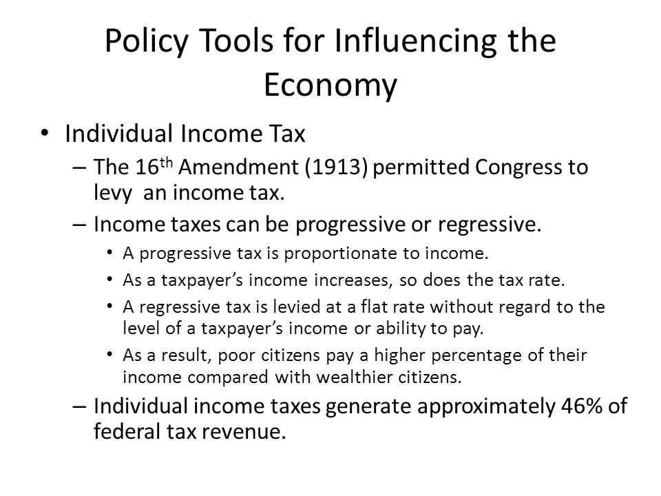 Policy Tools for Influencing the Economy Individual Income Tax – The 16 th Amendment (1913) permitted Congress to levy an income tax.