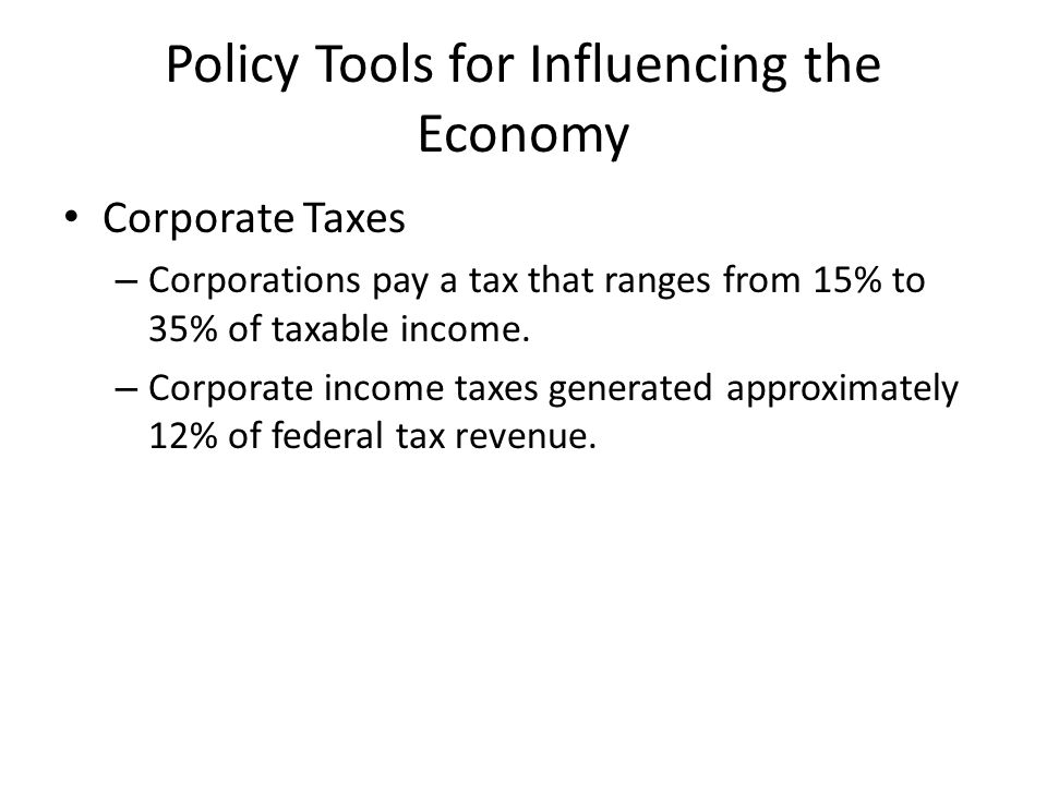 Policy Tools for Influencing the Economy Corporate Taxes – Corporations pay a tax that ranges from 15% to 35% of taxable income.