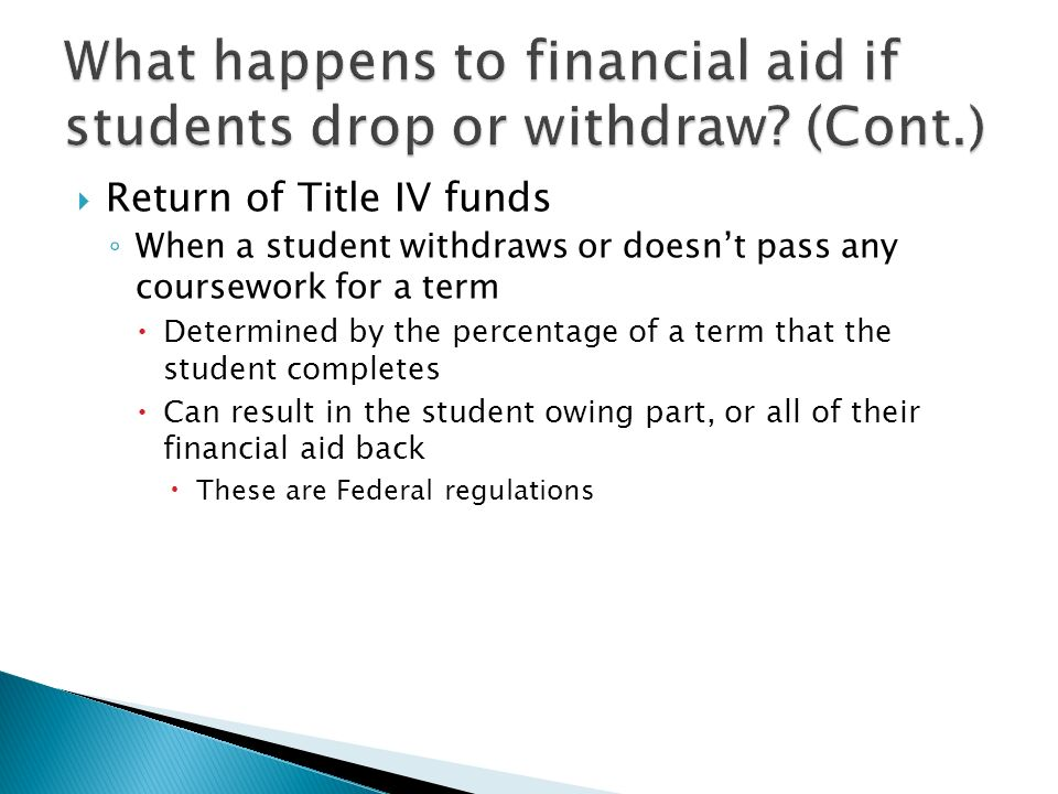  Return of Title IV funds ◦ When a student withdraws or doesn't pass any coursework for a term  Determined by the percentage of a term that the student completes  Can result in the student owing part, or all of their financial aid back  These are Federal regulations