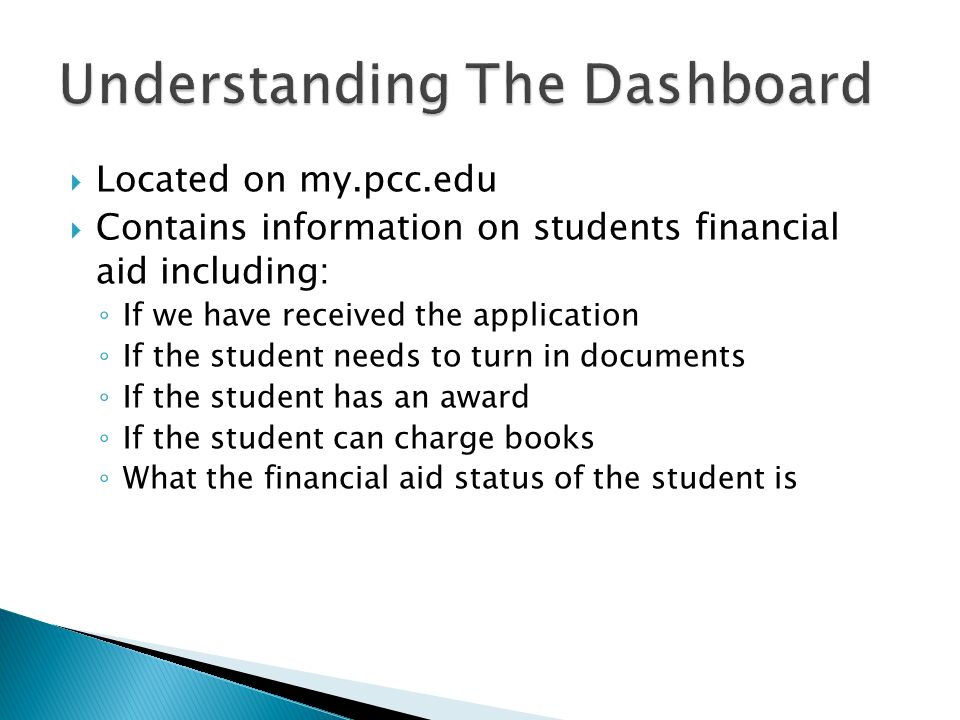  Located on my.pcc.edu  Contains information on students financial aid including: ◦ If we have received the application ◦ If the student needs to turn in documents ◦ If the student has an award ◦ If the student can charge books ◦ What the financial aid status of the student is
