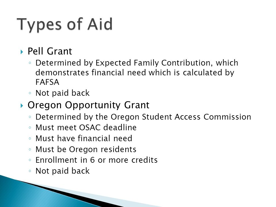  Pell Grant ◦ Determined by Expected Family Contribution, which demonstrates financial need which is calculated by FAFSA ◦ Not paid back  Oregon Opportunity Grant ◦ Determined by the Oregon Student Access Commission ◦ Must meet OSAC deadline ◦ Must have financial need ◦ Must be Oregon residents ◦ Enrollment in 6 or more credits ◦ Not paid back