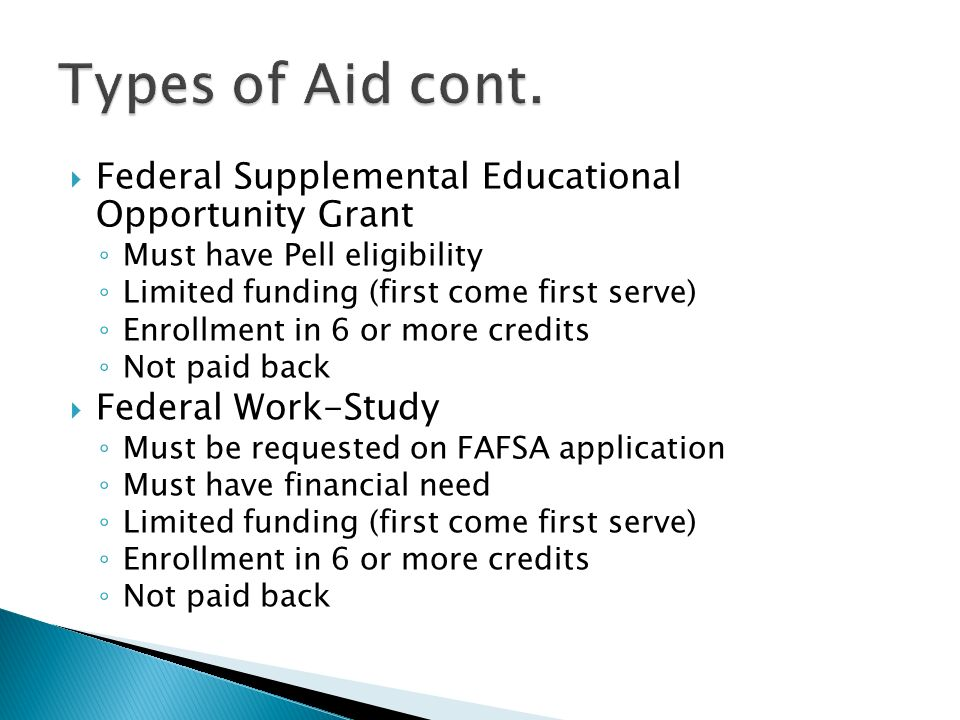  Federal Supplemental Educational Opportunity Grant ◦ Must have Pell eligibility ◦ Limited funding (first come first serve) ◦ Enrollment in 6 or more credits ◦ Not paid back  Federal Work-Study ◦ Must be requested on FAFSA application ◦ Must have financial need ◦ Limited funding (first come first serve) ◦ Enrollment in 6 or more credits ◦ Not paid back