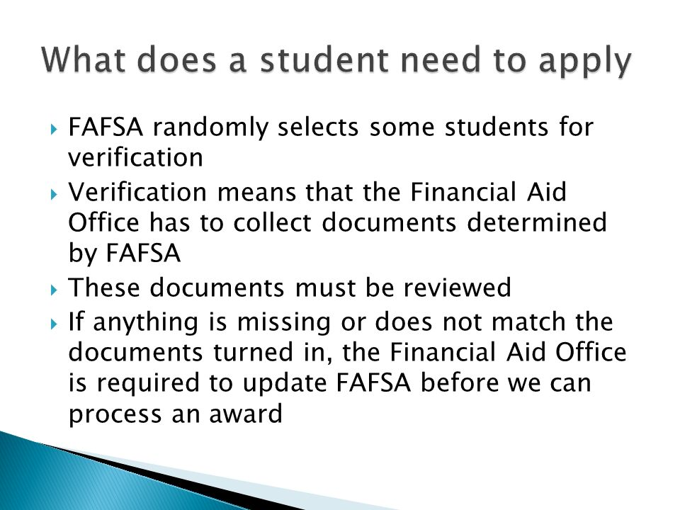  FAFSA randomly selects some students for verification  Verification means that the Financial Aid Office has to collect documents determined by FAFSA  These documents must be reviewed  If anything is missing or does not match the documents turned in, the Financial Aid Office is required to update FAFSA before we can process an award