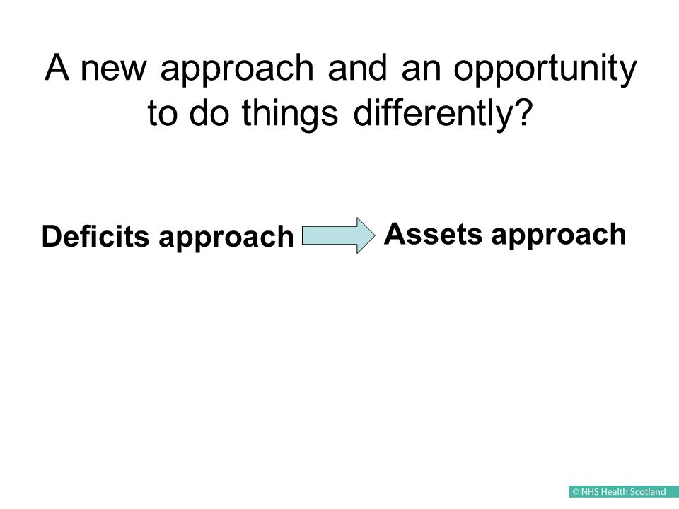 A new approach and an opportunity to do things differently Deficits approach Assets approach