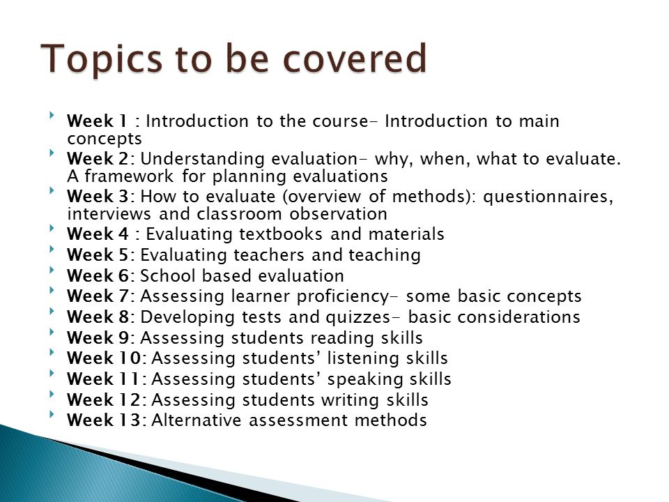 Week 1 : Introduction to the course- Introduction to main concepts Week 2: Understanding evaluation- why, when, what to evaluate.