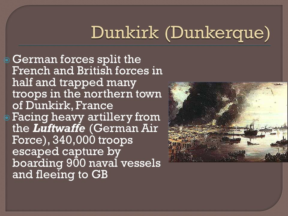  German forces split the French and British forces in half and trapped many troops in the northern town of Dunkirk, France  Facing heavy artillery from the Luftwaffe (German Air Force), 340,000 troops escaped capture by boarding 900 naval vessels and fleeing to GB