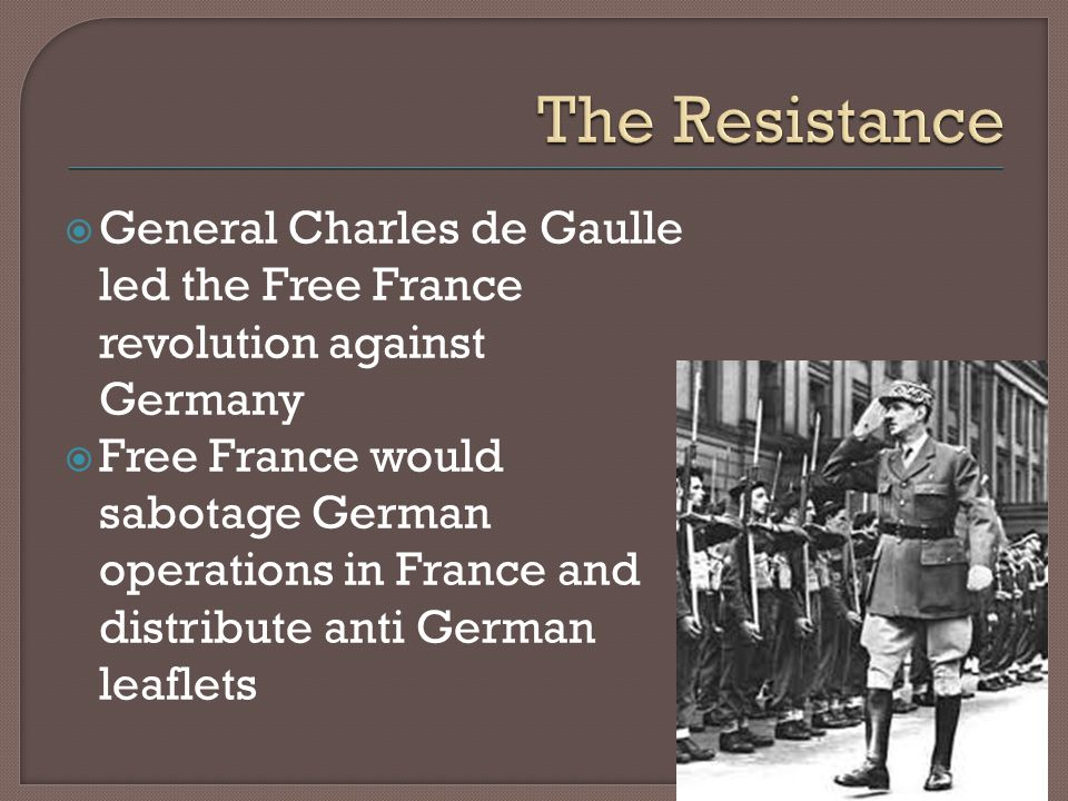  General Charles de Gaulle led the Free France revolution against Germany  Free France would sabotage German operations in France and distribute anti German leaflets