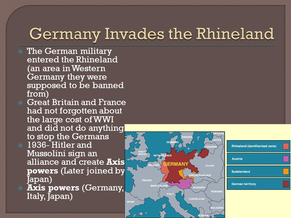  The German military entered the Rhineland (an area in Western Germany they were supposed to be banned from)  Great Britain and France had not forgotten about the large cost of WWI and did not do anything to stop the Germans  Hitler and Mussolini sign an alliance and create Axis powers (Later joined by Japan)  Axis powers (Germany, Italy, Japan)