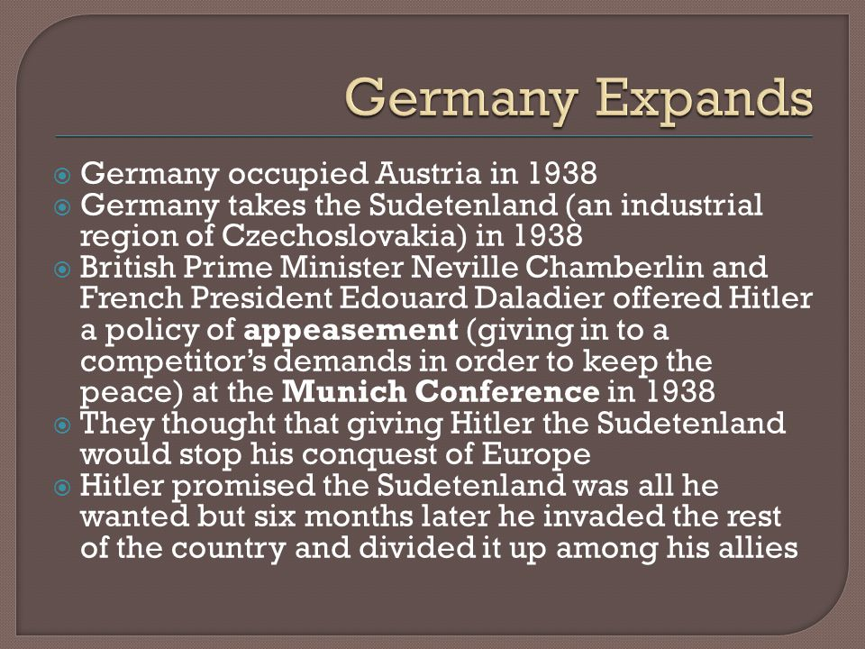  Germany occupied Austria in 1938  Germany takes the Sudetenland (an industrial region of Czechoslovakia) in 1938  British Prime Minister Neville Chamberlin and French President Edouard Daladier offered Hitler a policy of appeasement (giving in to a competitor's demands in order to keep the peace) at the Munich Conference in 1938  They thought that giving Hitler the Sudetenland would stop his conquest of Europe  Hitler promised the Sudetenland was all he wanted but six months later he invaded the rest of the country and divided it up among his allies