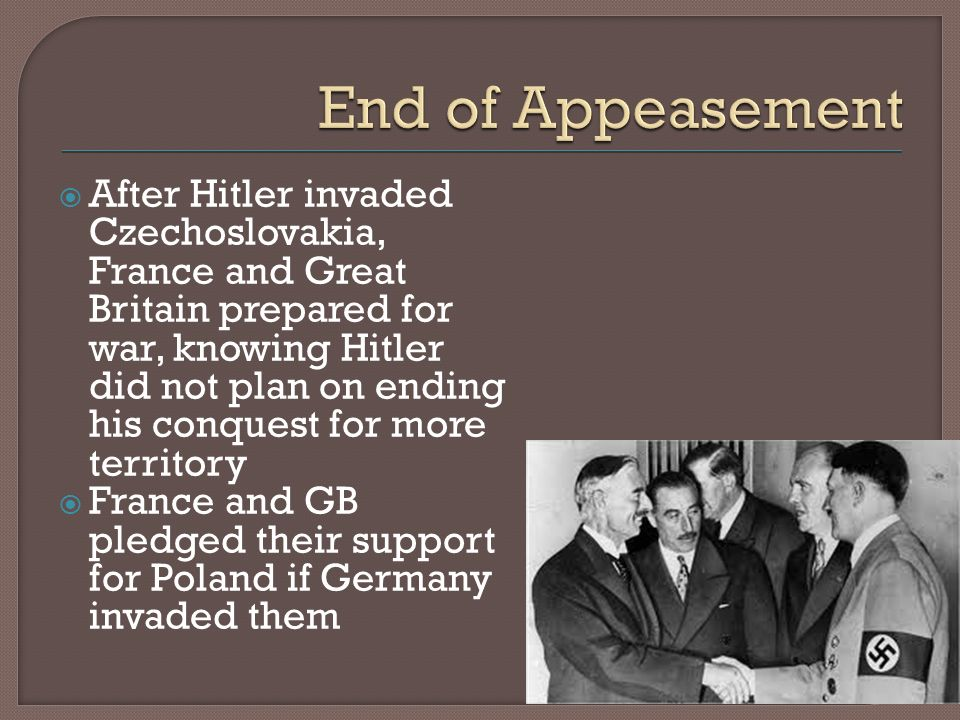  After Hitler invaded Czechoslovakia, France and Great Britain prepared for war, knowing Hitler did not plan on ending his conquest for more territory  France and GB pledged their support for Poland if Germany invaded them