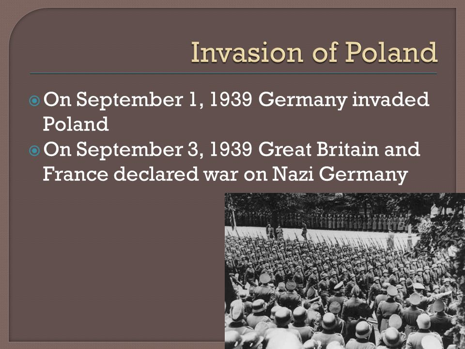  On September 1, 1939 Germany invaded Poland  On September 3, 1939 Great Britain and France declared war on Nazi Germany