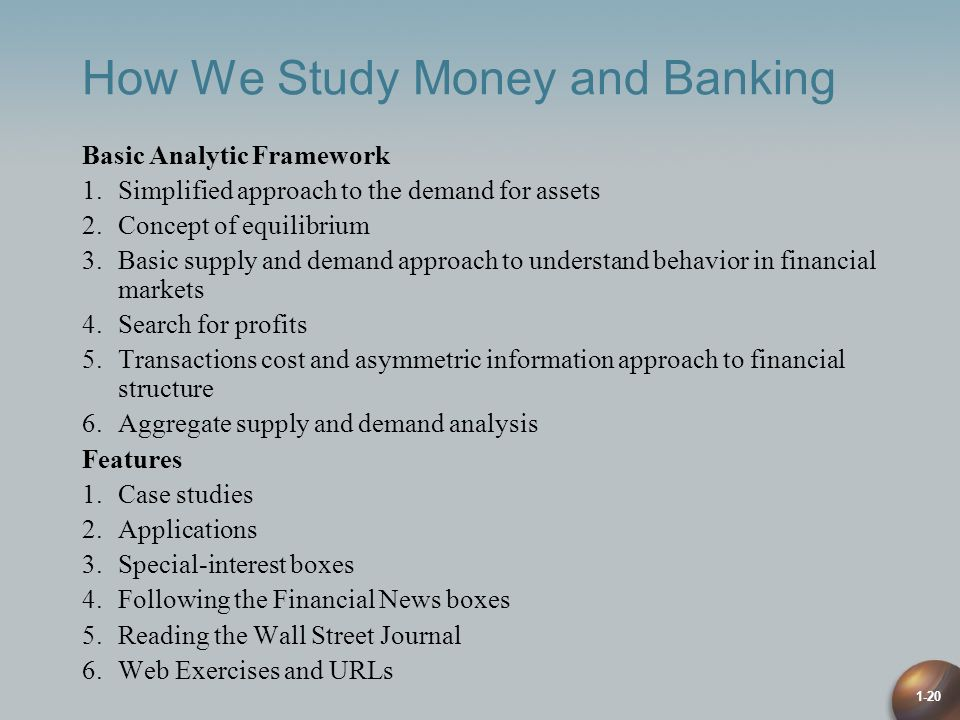 1-20 How We Study Money and Banking Basic Analytic Framework 1.Simplified approach to the demand for assets 2.Concept of equilibrium 3.Basic supply and demand approach to understand behavior in financial markets 4.Search for profits 5.Transactions cost and asymmetric information approach to financial structure 6.Aggregate supply and demand analysis Features 1.Case studies 2.Applications 3.Special-interest boxes 4.Following the Financial News boxes 5.Reading the Wall Street Journal 6.Web Exercises and URLs
