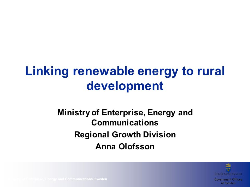 Ministry of Enterprise, Energy and Communications Sweden Linking renewable energy to rural development Ministry of Enterprise, Energy and Communications Regional Growth Division Anna Olofsson