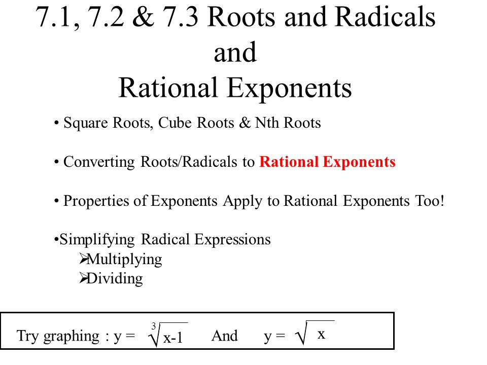 7.1, 7.2 & 7.3 Roots and Radicals and Rational Exponents Square Roots, Cube Roots & Nth Roots Converting Roots/Radicals to Rational Exponents Properties of Exponents Apply to Rational Exponents Too.