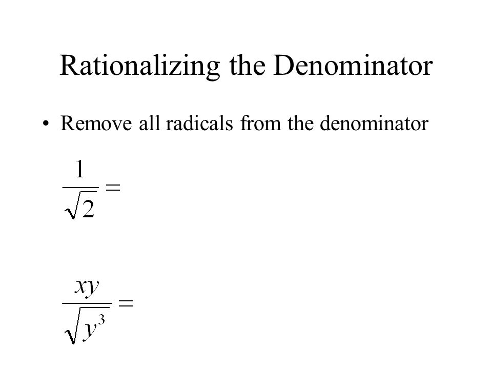 Rationalizing the Denominator Remove all radicals from the denominator