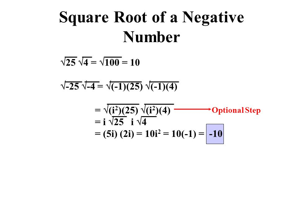 Square Root of a Negative Number  25  4 =  100 = 10  -25  -4 =  (-1)(25)  (-1)(4) =  (i 2 )(25)  (i 2 )(4) = i  25 i  4 = (5i) (2i) = 10i 2 = 10(-1) = -10 Optional Step