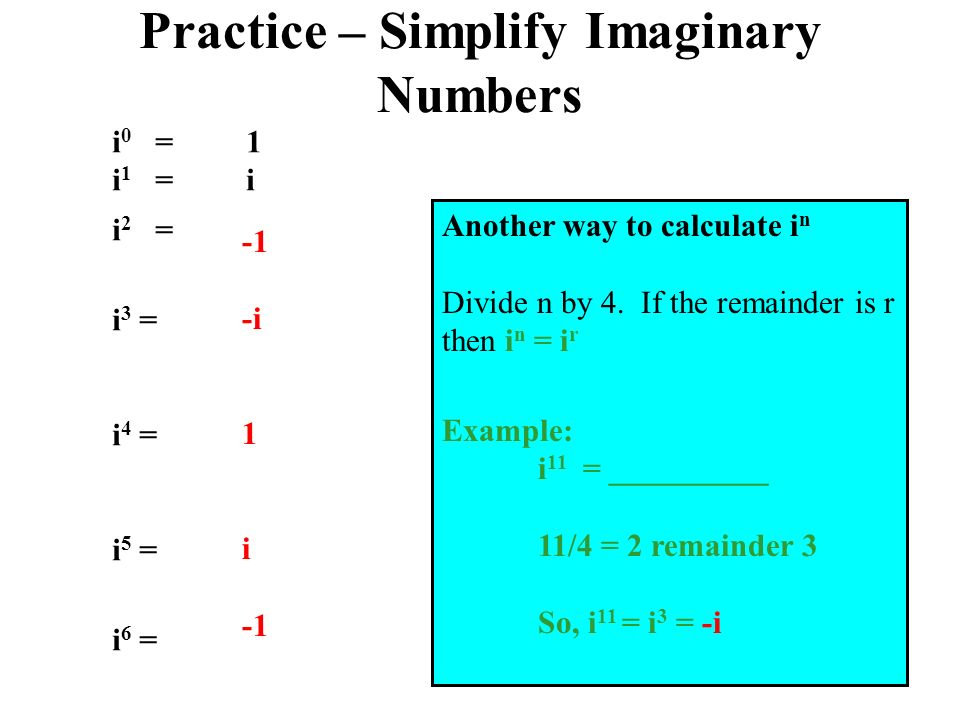 Practice – Simplify Imaginary Numbers i 2 = i 3 = i 4 = i 5 = i 6 = -i 1 i i 0 = 1 i 1 = i Another way to calculate i n Divide n by 4.