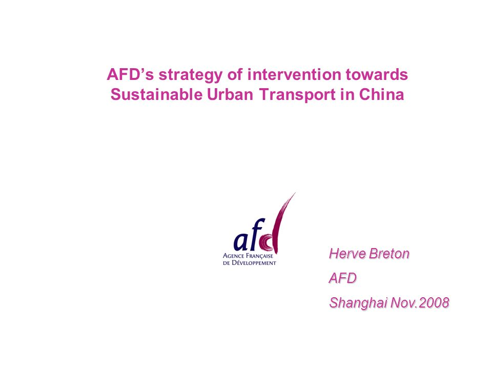 AFD's strategy of intervention towards Sustainable Urban Transport in China Herve Breton AFD Shanghai Nov.2008
