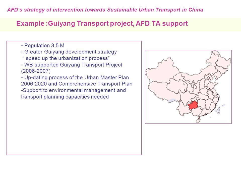 Example :Guiyang Transport project, AFD TA support - Population 3.5 M - Greater Guiyang development strategy speed up the urbanization process - WB-supported Guiyang Transport Project ( ) - Up-dating process of the Urban Master Plan and Comprehensive Transport Plan -Support to environmental management and transport planning capacities needed AFD's strategy of intervention towards Sustainable Urban Transport in China