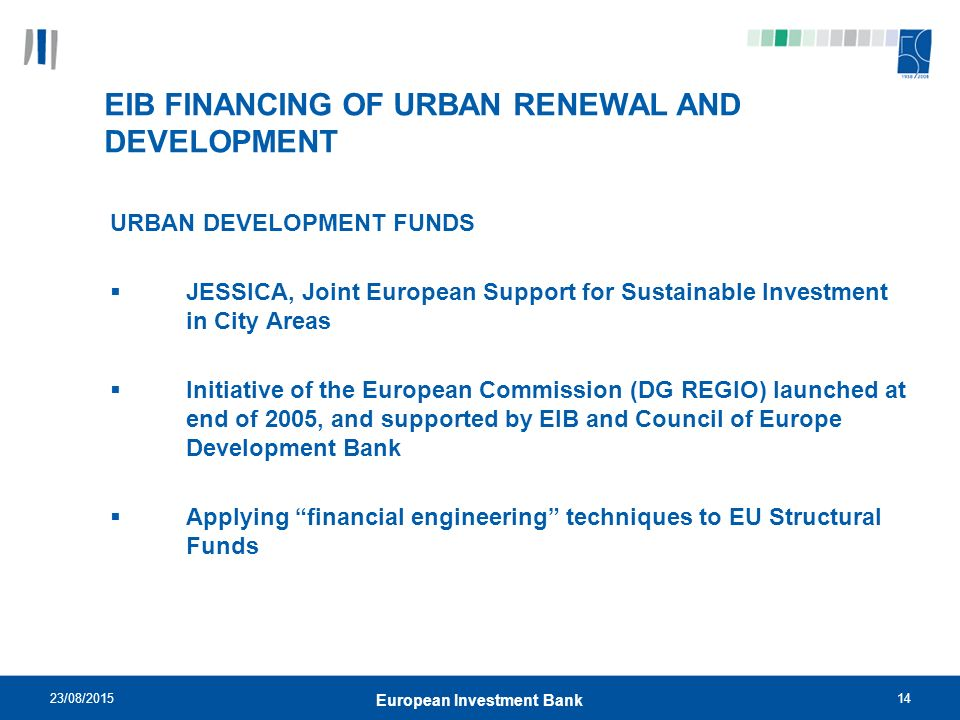 23/08/ European Investment Bank EIB FINANCING OF URBAN RENEWAL AND DEVELOPMENT URBAN DEVELOPMENT FUNDS  JESSICA, Joint European Support for Sustainable Investment in City Areas  Initiative of the European Commission (DG REGIO) launched at end of 2005, and supported by EIB and Council of Europe Development Bank  Applying financial engineering techniques to EU Structural Funds